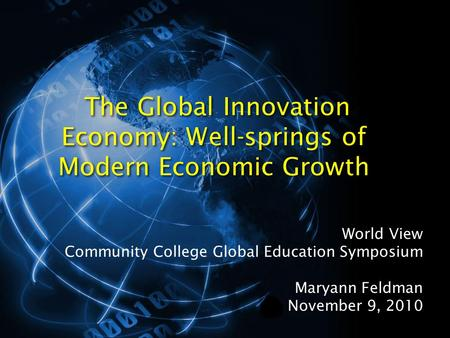The Global Innovation Economy: Well-springs of Modern Economic Growth World View Community College Global Education Symposium Maryann Feldman November.