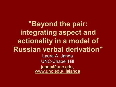 Beyond the pair: integrating aspect and actionality in a model of Russian verbal derivation Laura A. Janda UNC-Chapel Hill