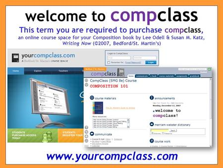 This term you are required to purchase compclass, an online course space for your Composition book by Lee Odell & Susan M. Katz, Writing Now (©2007, Bedford/St.