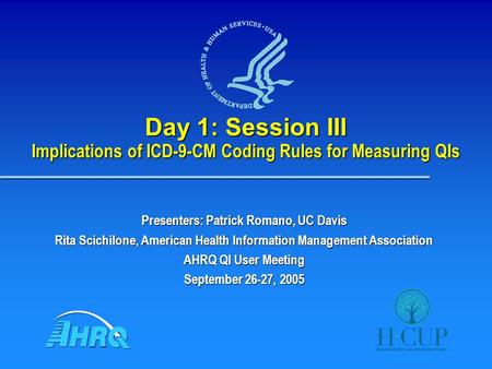 Day 1: Session III Implications of ICD-9-CM Coding Rules for Measuring QIs Presenters: Patrick Romano, UC Davis Rita Scichilone, American Health Information.