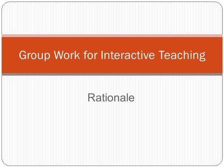 Rationale Group Work for Interactive Teaching. Group work for interactive teaching implies: Pupils learn by interacting with each other Teachers' role.
