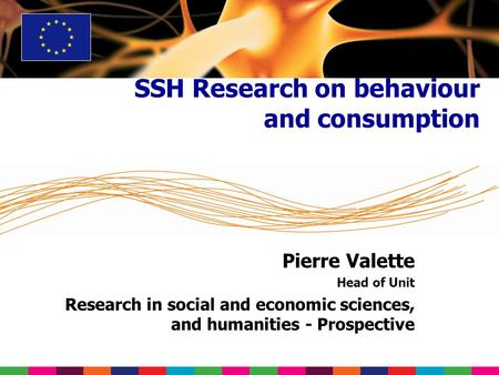 Pierre Valette Head of Unit Research in social and economic sciences, and humanities - Prospective SSH Research on behaviour and consumption.