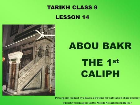 TARIKH CLASS 9 LESSON 14 ABOU BAKR THE 1 st CALIPH Power point realized by a Kaniz-e-Fatema for isale sawab of her mummy French version approved by Moulla.
