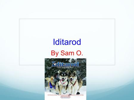Iditarod By Sam O. Introduction The Iditarod is a very famous dog sled race that is also called The Last Great Race On Earth. Many people enter and try.