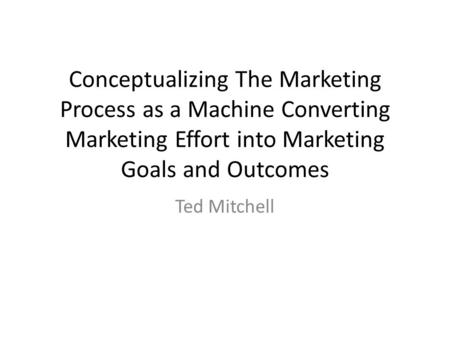 Conceptualizing The Marketing Process as a Machine Converting Marketing Effort into Marketing Goals and Outcomes Ted Mitchell.