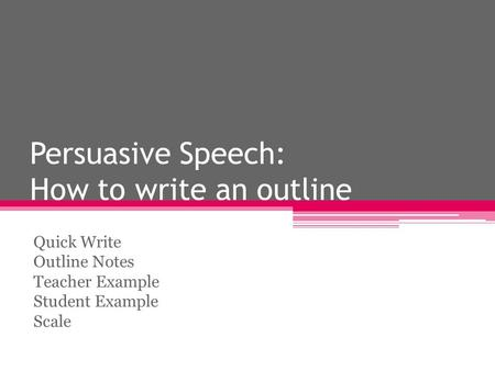 Persuasive Speech: How to write an outline Quick Write Outline Notes Teacher Example Student Example Scale.