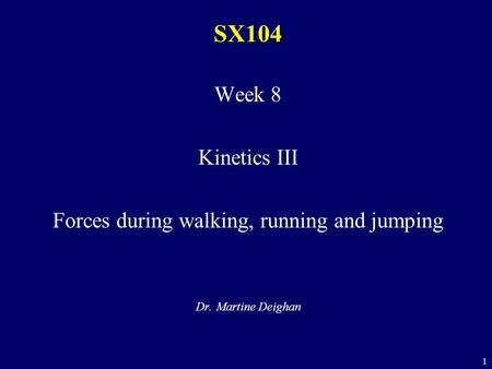 1 SX104 Week 8 Kinetics III Forces during walking, running and jumping Dr. Martine Deighan.
