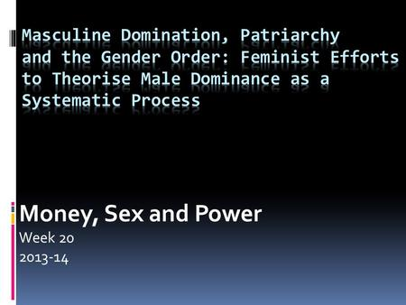 Money, Sex and Power Week 20 2013-14. Lecture Outline  Patriarchy: the classical meanings  Second wave feminism: the work of Millett  Sex-gender distinctions.