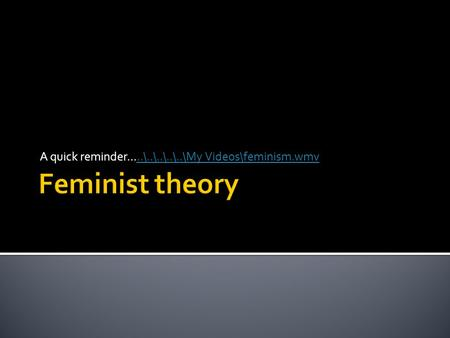 A quick reminder.....\..\..\..\..\My Videos\feminism.wmv..\..\..\..\..\My Videos\feminism.wmv.