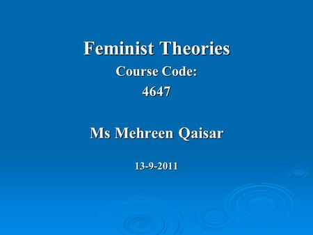 Feminist Theories Course Code: 4647 Ms Mehreen Qaisar 13-9-2011.