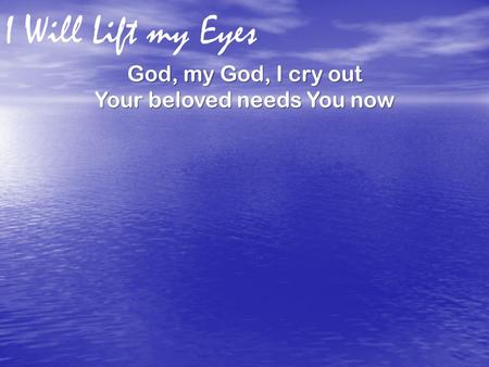 I Will Lift my Eyes God, my God, I cry out Your beloved needs You now.