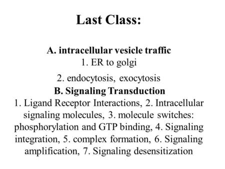 Last Class: A. intracellular vesicle traffic 1. ER to golgi 2. endocytosis, exocytosis B. Signaling Transduction 1. Ligand Receptor Interactions, 2. Intracellular.