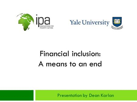 Financial inclusion: A means to an end Presentation by Dean Karlan.