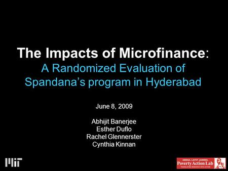 The Impacts of Microfinance: A Randomized Evaluation of Spandana's program in Hyderabad June 8, 2009 Abhijit Banerjee Esther Duflo Rachel Glennerster Cynthia.