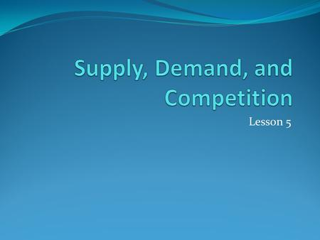 Lesson 5. Businesses use supply and demand to decide what products to produce and how to price products and services.
