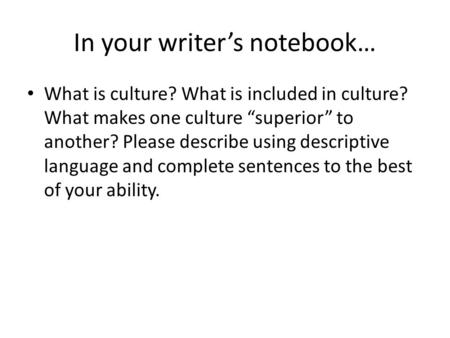 "In your writer's notebook… What is culture? What is included in culture? What makes one culture ""superior"" to another? Please describe using descriptive."