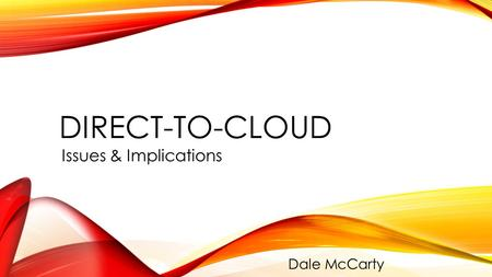 DIRECT-TO-CLOUD Issues & Implications Dale McCarty.