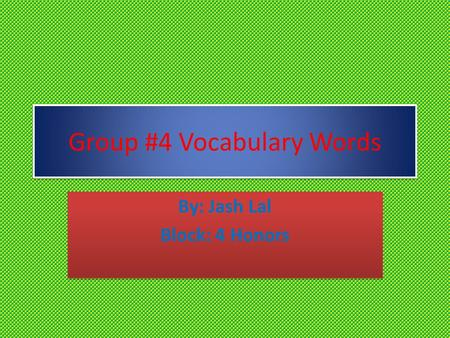 Group #4 Vocabulary Words By: Jash Lal Block: 4 Honors By: Jash Lal Block: 4 Honors.