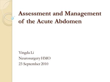 Assessment and Management of the Acute Abdomen Yingda Li Neurosurgery HMO 23 September 2010.