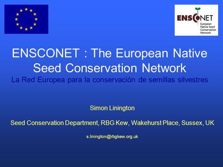 ENSCONET : The European Native Seed Conservation Network La Red Europea para la conservación de semillas silvestres Simon Linington Seed Conservation Department,