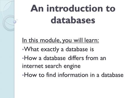 An introduction to databases In this module, you will learn: What exactly a database is How a database differs from an internet search engine How to find.