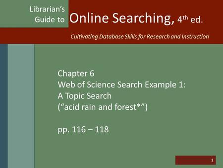 "1 Online Searching, 4 th ed. Chapter 6 Web of Science Search Example 1: A Topic Search (""acid rain and forest*"") pp. 116 – 118 Librarian's Guide to Cultivating."