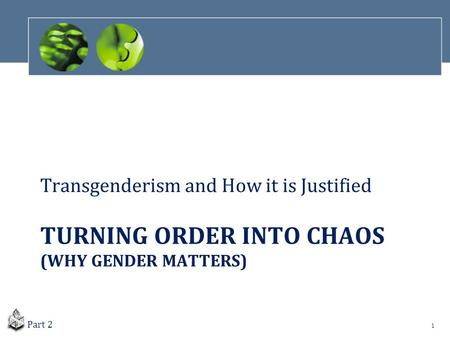 TURNING ORDER INTO CHAOS (WHY GENDER MATTERS) Transgenderism and How it is Justified 1 Part 2.