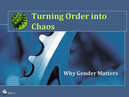 Turning Order into Chaos Why Gender Matters Part 3.