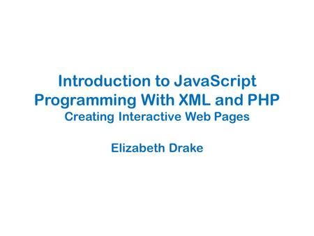 Introduction to JavaScript Programming With XML and PHP Creating Interactive Web Pages Elizabeth Drake.