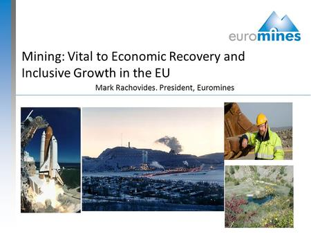 Mining: Vital to Economic Recovery and Inclusive Growth in the EU Mark Rachovides. President, Euromines.