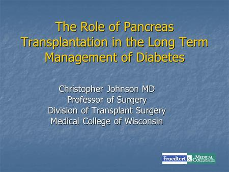 The Role of Pancreas Transplantation in the Long Term Management of Diabetes Christopher Johnson MD Professor of Surgery Division of Transplant Surgery.