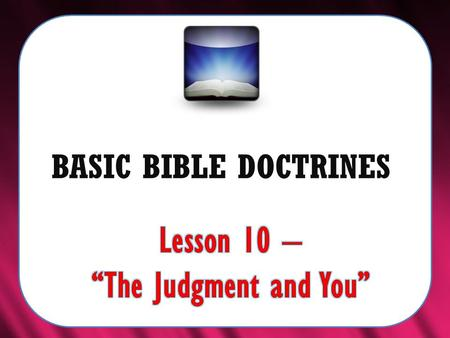 "BASIC BIBLE DOCTRINES. BASIC BIBLE DOCTRINES | LESSON 10 – ""The Judgment and You"" INTRODUCTION The Bible clearly teaches that this sinful world will not."