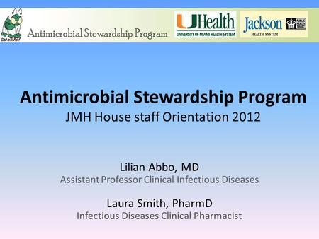 Antimicrobial Stewardship Program JMH House staff Orientation 2012 Lilian Abbo, MD Assistant Professor Clinical Infectious Diseases Laura Smith, PharmD.