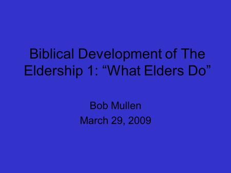 "Biblical Development of The Eldership 1: ""What Elders Do"" Bob Mullen March 29, 2009."