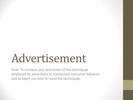 Advertisement Goal: To increase your awareness of the techniques employed by advertisers to manipulate consumer behavior and to teach you how to resist.