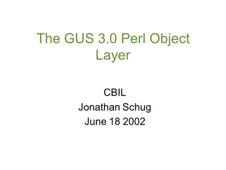 The GUS 3.0 Perl Object Layer CBIL Jonathan Schug June 18 2002.
