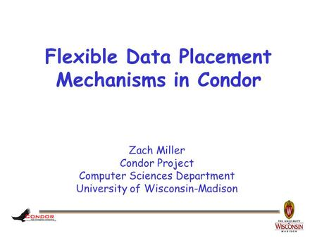 Zach Miller Condor Project Computer Sciences Department University of Wisconsin-Madison Flexible Data Placement Mechanisms in Condor.