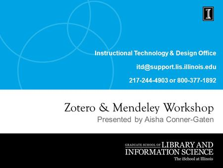 Instructional Technology & Design Office 217-244-4903 or 800-377-1892 Zotero & Mendeley Workshop Presented by Aisha Conner-Gaten.