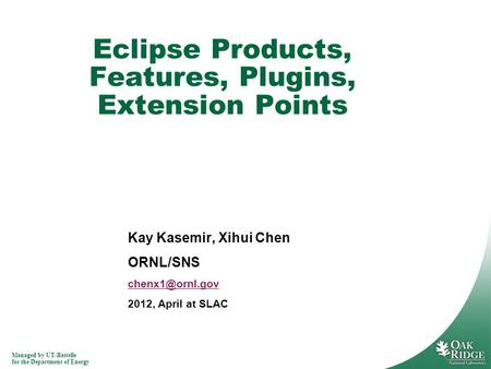 Managed by UT-Battelle for the Department of Energy Kay Kasemir, Xihui Chen ORNL/SNS 2012, April at SLAC Eclipse Products, Features, Plugins,