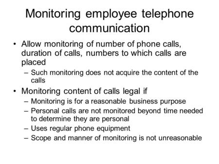 Monitoring employee telephone communication Allow monitoring of number of phone calls, duration of calls, numbers to which calls are placed –Such monitoring.