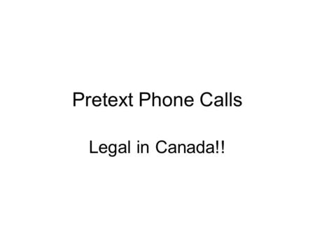 Pretext Phone Calls Legal in Canada!!. Police-guided pretext phone calls do not violate Charter s. 8 if prior: -One party consent -Judicial Authorization.