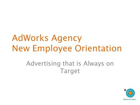 AdWorks Agency New Employee Orientation Advertising that is Always on Target.
