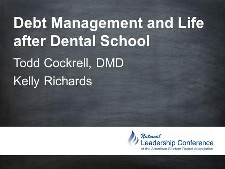 Debt Management and Life after Dental School Todd Cockrell, DMD Kelly Richards.