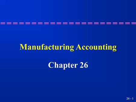 26 - 1 Manufacturing Accounting Chapter 26 26 - 2 Preparing a cost of goods manufacturing schedule. Learning Objective 1.