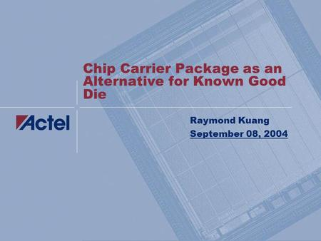 Chip Carrier Package as an Alternative for Known Good Die Raymond Kuang September 08, 2004.