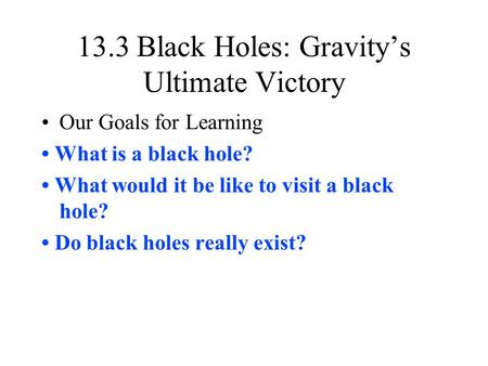 13.3 Black Holes: Gravity's Ultimate Victory Our Goals for Learning What is a black hole? What would it be like to visit a black hole? Do black holes really.
