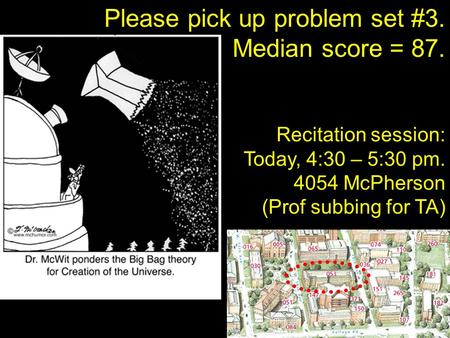 Please pick up problem set #3. Median score = 87. Recitation session: Today, 4:30 – 5:30 pm. 4054 McPherson (Prof subbing for TA)