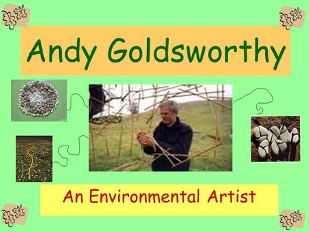Andy Goldsworthy An Environmental Artist. Andy Goldsworthy Andy Goldsworthy is a environmental artist. This means that he creates art using materials.