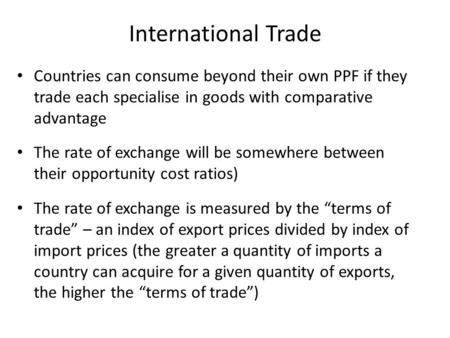 International Trade Countries can consume beyond their own PPF if they trade each specialise in goods with comparative advantage The rate of exchange will.