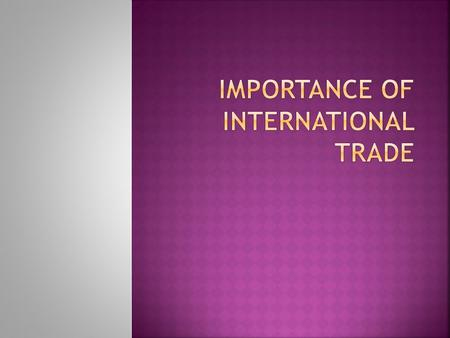  6 units covering:  Introduction of international trade,  theories,  trade trends,  policies,  organizations and  impact on economy.